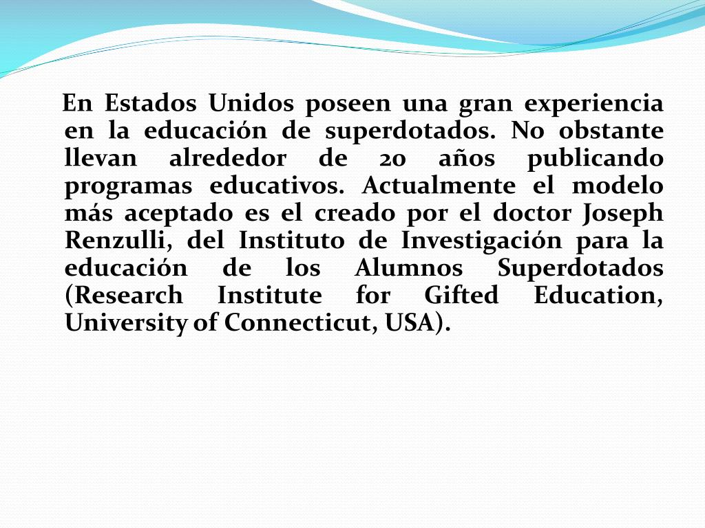En Estados Unidos poseen una gran experiencia en la educación de superdotados. No obstante llevan alrededor de 20 años publicando programas educativos. Actualmente el modelo más aceptado es el creado por el doctor Joseph Renzulli, del Instituto de Investigación para la educación de los Alumnos Superdotados (Research Institute for Gifted Education, University of Connecticut, USA).