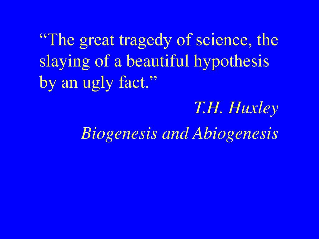 """The great tragedy of science, the slaying of a beautiful hypothesis by an ugly fact."""