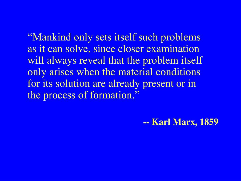 """Mankind only sets itself such problems as it can solve, since closer examination will always reveal that the problem itself only arises when the material conditions for its solution are already present or in the process of formation."""