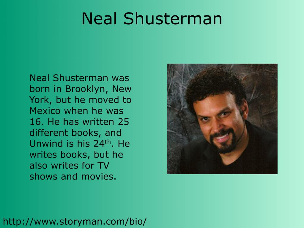 Neal Shusterman was born in Brooklyn, New York, but he moved to Mexico when he was 16. He has written 25 different books, and Unwind is his 24