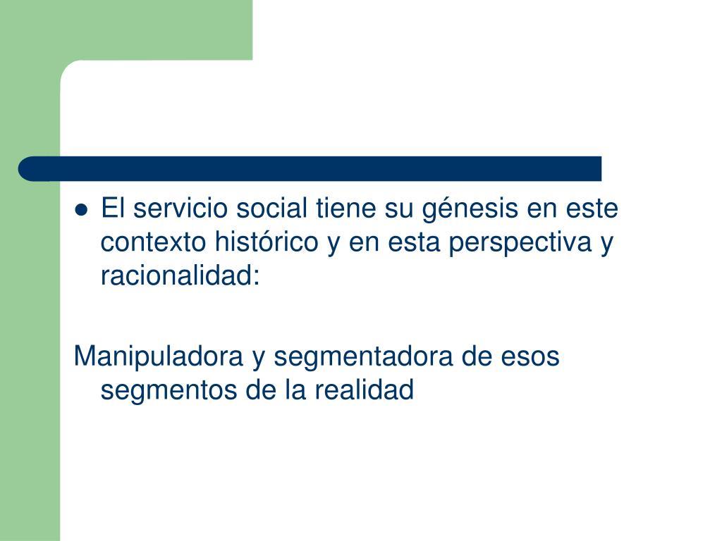 El servicio social tiene su génesis en este contexto histórico y en esta perspectiva y racionalidad: