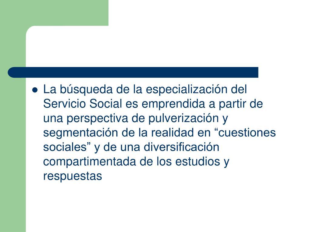 """La búsqueda de la especialización del Servicio Social es emprendida a partir de una perspectiva de pulverización y segmentación de la realidad en """"cuestiones sociales"""" y de una diversificación compartimentada de los estudios y respuestas"""