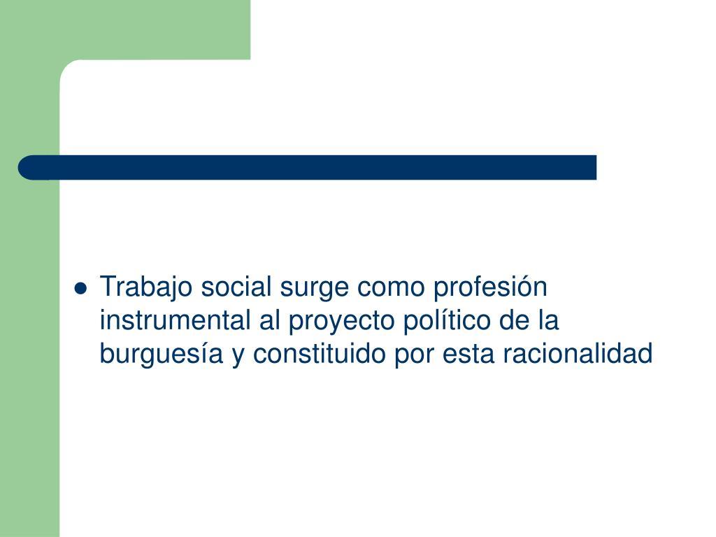 Trabajo social surge como profesión instrumental al proyecto político de la burguesía y constituido por esta racionalidad