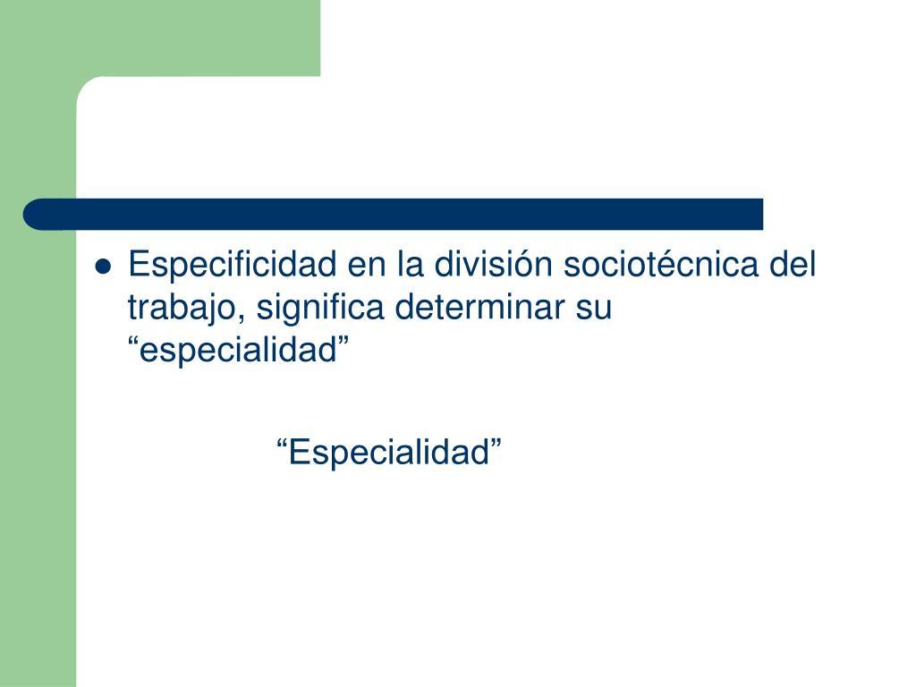 """Especificidad en la división sociotécnica del trabajo, significa determinar su """"especialidad"""""""