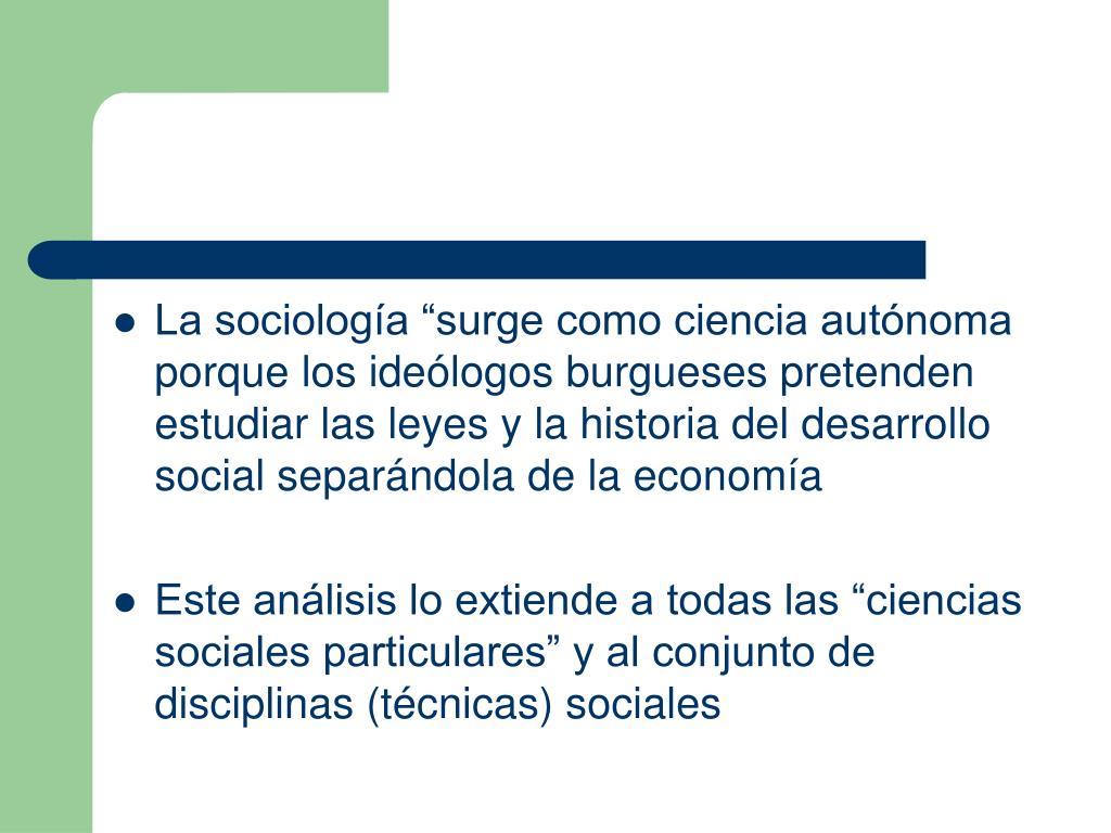 """La sociología """"surge como ciencia autónoma porque los ideólogos burgueses pretenden estudiar las leyes y la historia del desarrollo social separándola de la economía"""