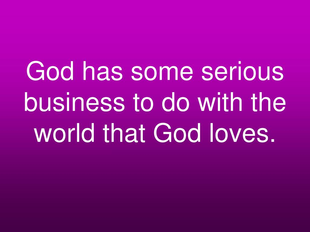 God has some serious business to do with the world that God loves.