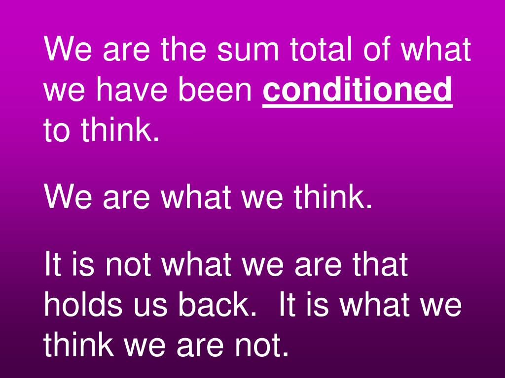 We are the sum total of what