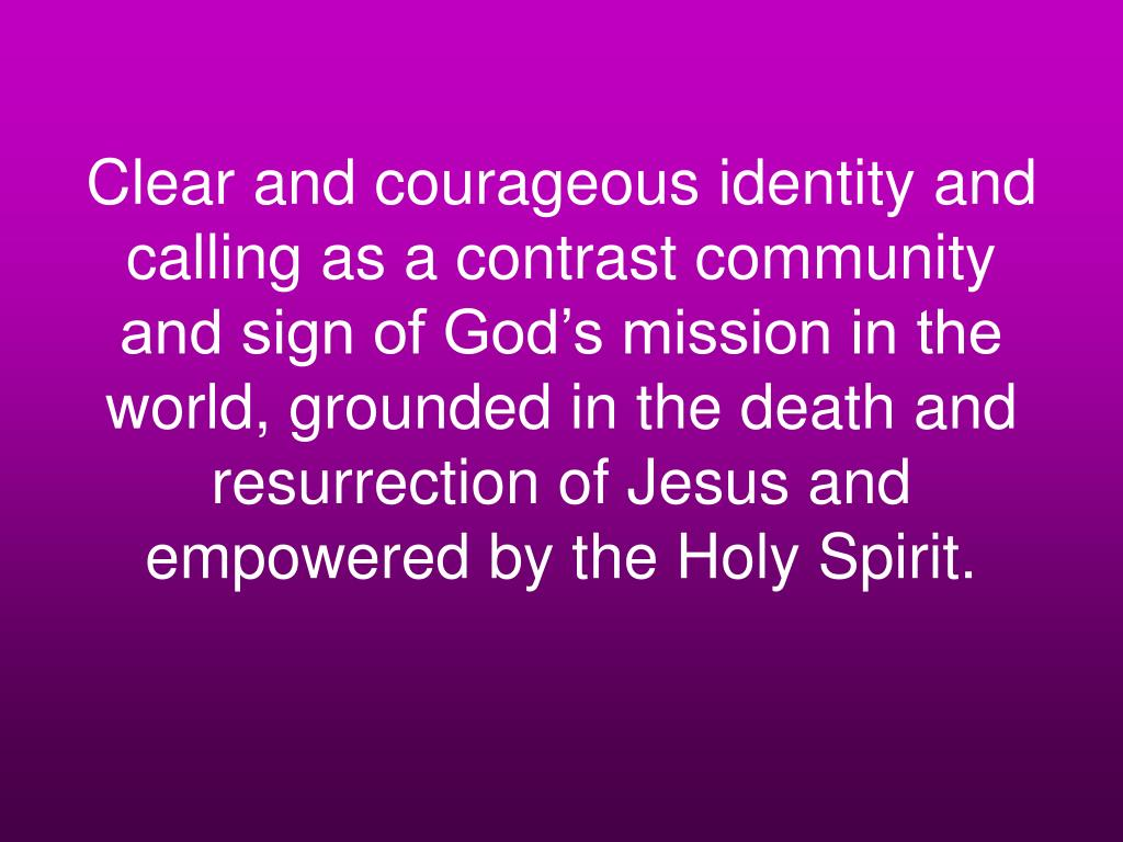 Clear and courageous identity and calling as a contrast community and sign of God's mission in the world, grounded in the death and resurrection of Jesus and empowered by the Holy Spirit.
