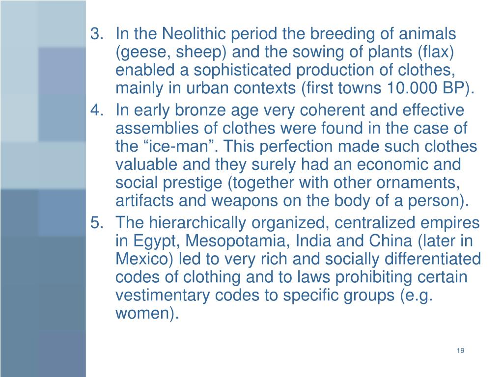 In the Neolithic period the breeding of animals (geese, sheep) and the sowing of plants (flax) enabled a sophisticated production of clothes, mainly in urban contexts (first towns 10.000 BP).