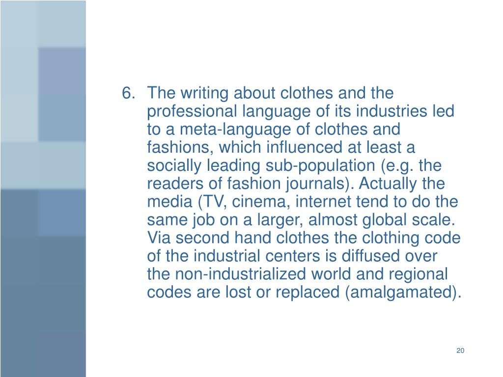 The writing about clothes and the professional language of its industries led to a meta-language of clothes and fashions, which influenced at least a socially leading sub-population (e.g. the readers of fashion journals). Actually the media (TV, cinema, internet tend to do the same job on a larger, almost global scale. Via second hand clothes the clothing code of the industrial centers is diffused over the non-industrialized world and regional codes are lost or replaced (amalgamated).