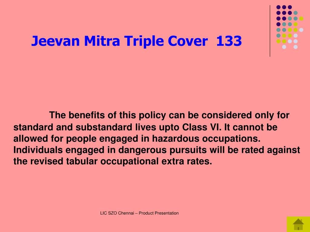 The benefits of this policy can be considered only for standard and substandard lives upto Class VI. It cannot be allowed for people engaged in hazardous occupations. Individuals engaged in dangerous pursuits will be rated against the revised tabular occupational extra rates.