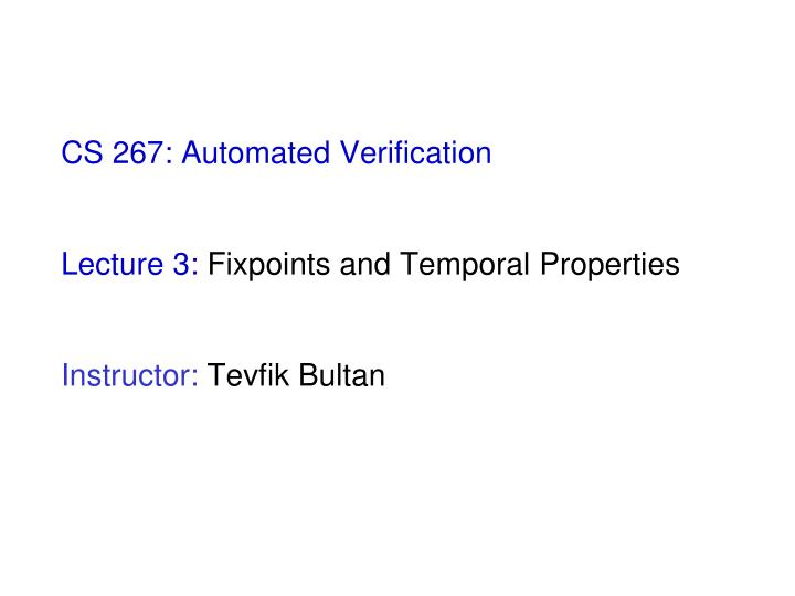 Cs 267 automated verification lecture 3 fixpoints and temporal properties instructor tevfik bultan