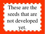 these are the seeds that are not developed yet