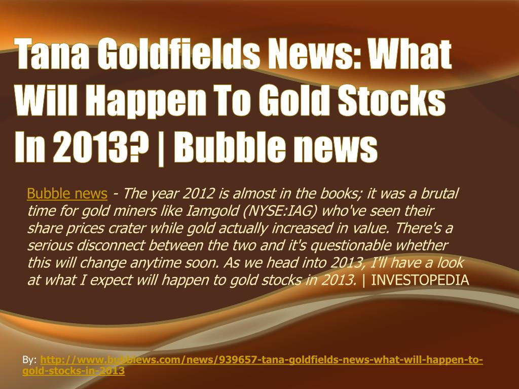 tana goldfields news what will happen to gold stocks in 2013 bubble news l.