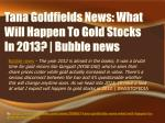tana goldfields news what will happen to gold stocks in 2013 bubble news