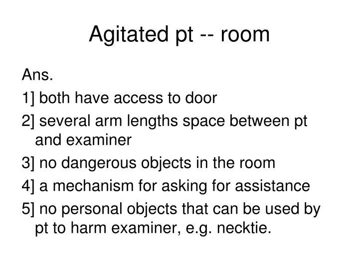 Agitated pt -- room