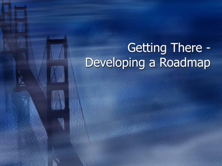 Getting There - Developing a Roadmap