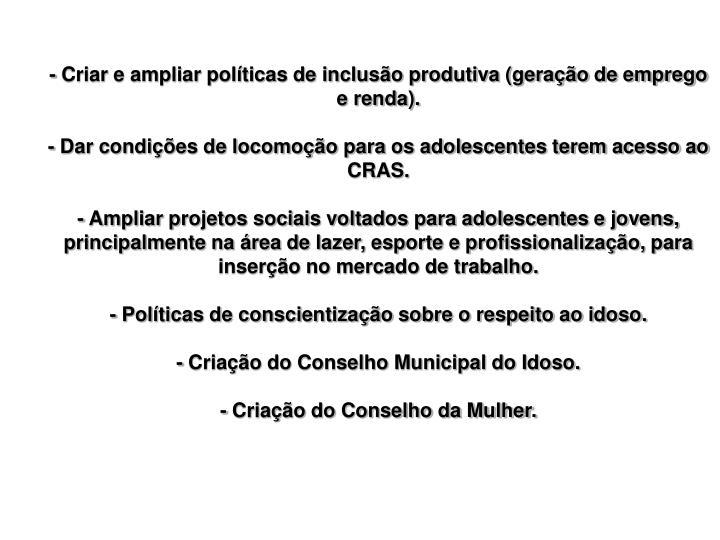 - Criar e ampliar políticas de inclusão produtiva (geração de emprego e renda).