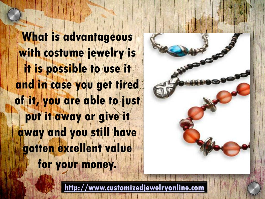 What is advantageous with costume jewelry is it is possible to use it and in case you get tired of it, you are able to just put it away or give it away and you still have gotten excellent value for your money.