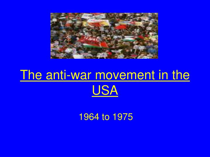 a history of the anti war movement in the us The anti war movement in america began in the cold war era (barringer) the movement was composed of leftist college students, pacifist religious groups, peace activists, and citizens of all ages (glankler) all these people were united by one thing, their strong opposition to war.