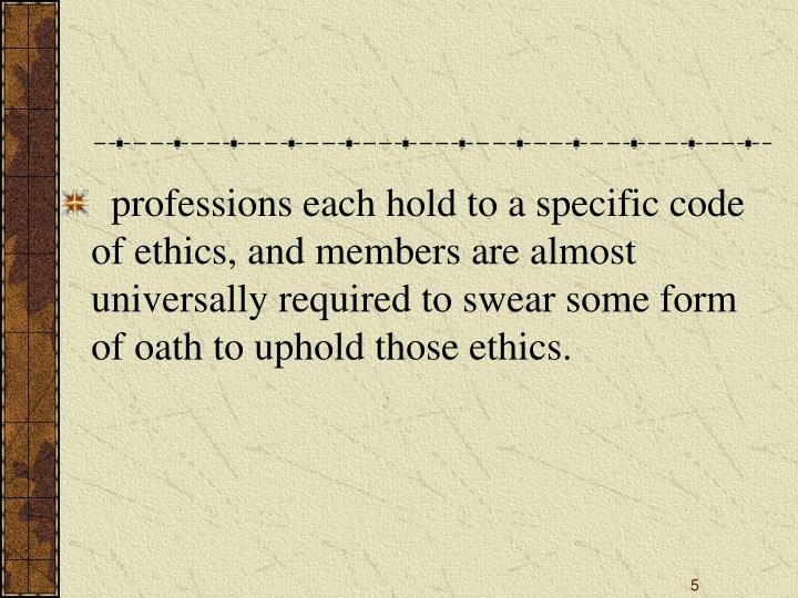 professions each hold to a specific code of ethics, and members are almost universally required to swear some form of oath to uphold those ethics.