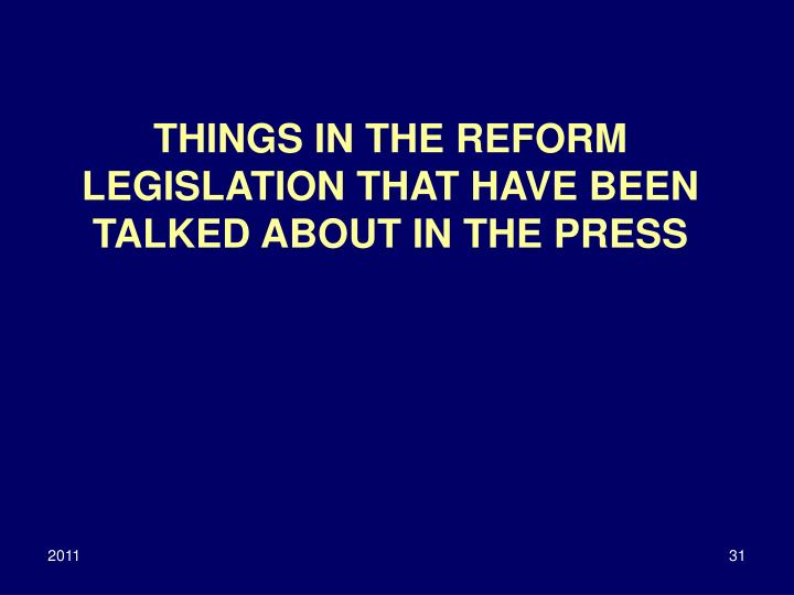 THINGS IN THE REFORM LEGISLATION THAT HAVE BEEN TALKED ABOUT IN THE PRESS