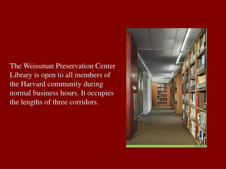 The Weissman Preservation Center Library is open to all members of the Harvard community during normal business hours. It occupies the lengths of three corridors.