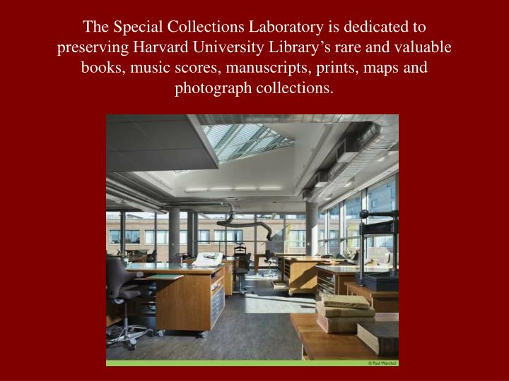 The Special Collections Laboratory is dedicated to preserving Harvard University Library's rare and valuable books, music scores, manuscripts, prints, maps and photograph collections.