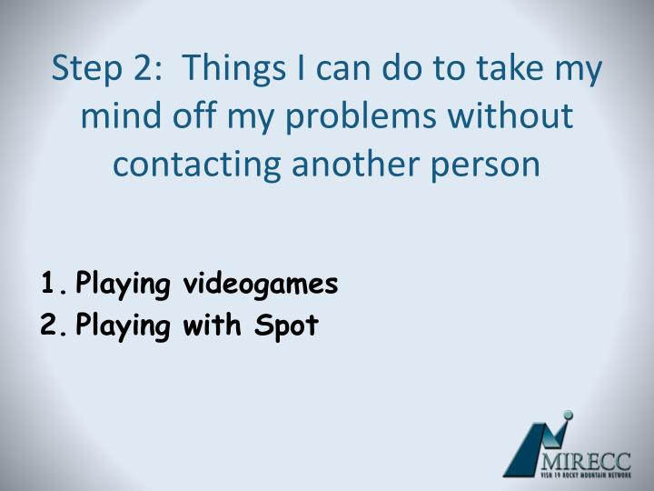 Step 2:  Things I can do to take my mind off my problems without contacting another person