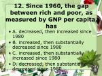 12 since 1960 the gap between rich and poor as measured by gnp per capita has