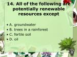 14 all of the following are potentially renewable resources except