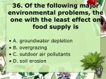 36 of the following major environmental problems the one with the least effect on food supply is