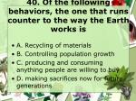 40 of the following behaviors the one that runs counter to the way the earth works is