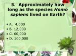 5 approximately how long as the species homo sapiens lived on earth