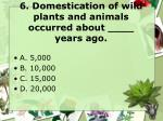 6 domestication of wild plants and animals occurred about years ago
