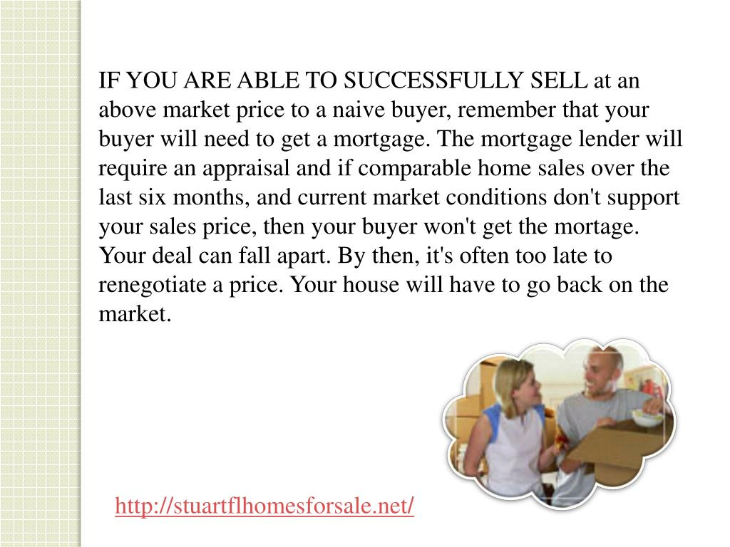 IF YOU ARE ABLE TO SUCCESSFULLY SELL at an above market price to a naive buyer, remember that your buyer will need to get a mortgage. The mortgage lender will require an appraisal and if comparable home sales over the last six months, and current market conditions don't support your sales price, then your buyer won't get the