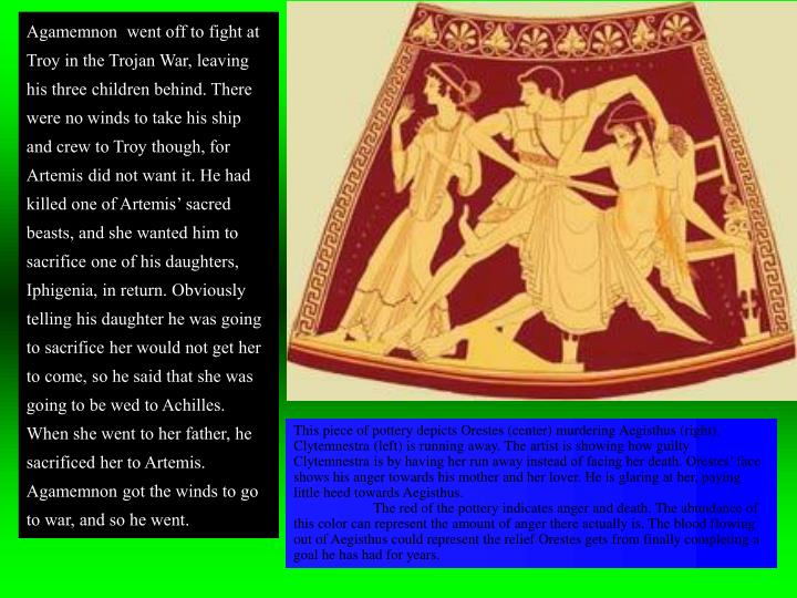 Agamemnon  went off to fight at Troy in the Trojan War, leaving his three children behind. There wer...
