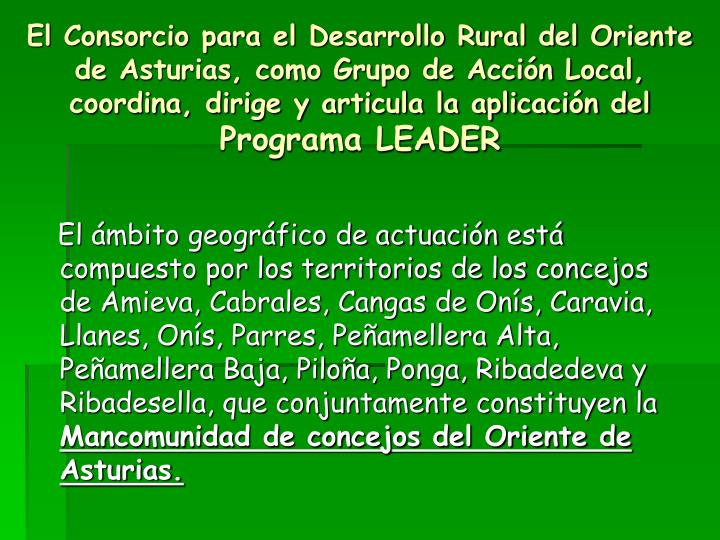 El Consorcio para el Desarrollo Rural del Oriente de Asturias, como Grupo de Acción Local, coordina, dirige y articula la aplicación del