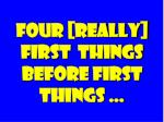 four really first things before first things