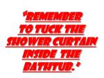 remember to tuck the shower curtain inside the bathtub