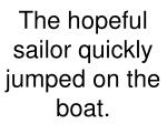 the hopeful sailor quickly jumped on the boat