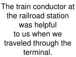 the train conductor at the railroad station was helpful to us when we traveled through the terminal