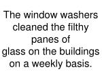 the window washers cleaned the filthy panes of glass on the buildings on a weekly basis