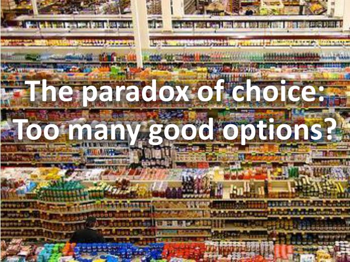 the paradox of choice too many good options n.