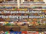 the paradox of choice too many good options