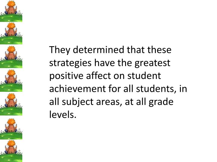 They determined that these strategies have the greatest positive affect on student achievement for all students, in all subject areas, at all grade levels.