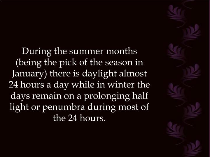 During the summer months (being the pick of the season in January) there is daylight almost 24 hours a day while in winter the days remain on a prolonging half light or penumbra during most of the 24 hours.