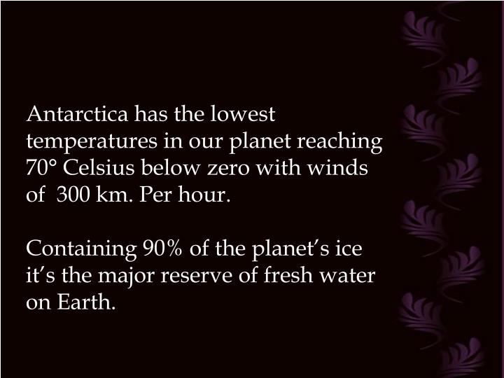 Antarctica has the lowest temperatures in our planet reaching