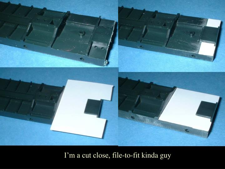 I'm a cut close, file-to-fit kinda guy