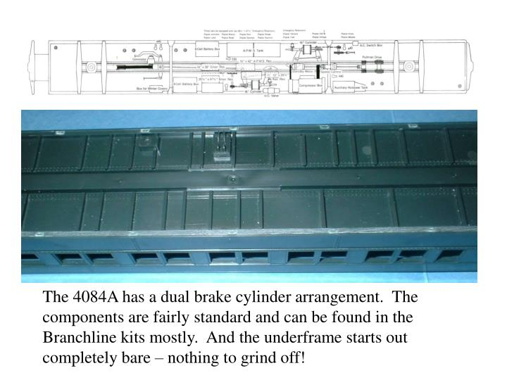 The 4084A has a dual brake cylinder arrangement.  The components are fairly standard and can be found in the Branchline kits mostly.  And the underframe starts out completely bare – nothing to grind off!